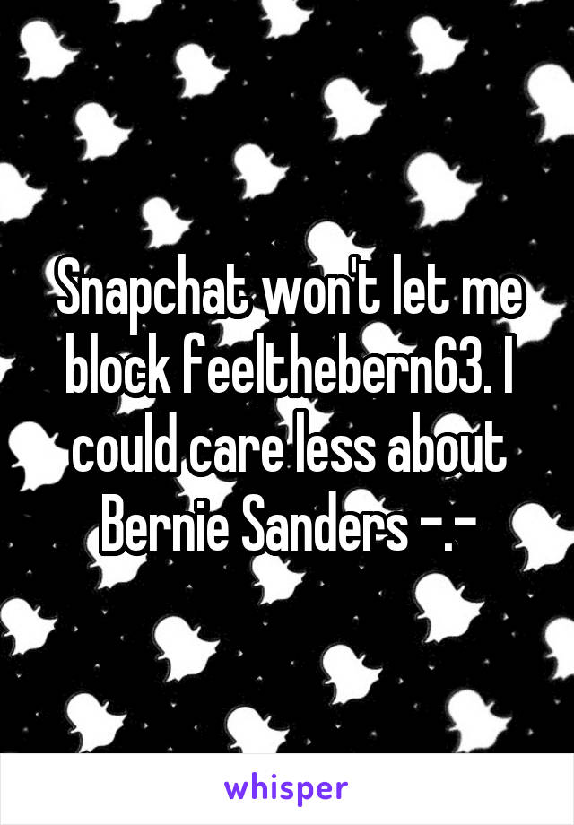 Snapchat won't let me block feelthebern63. I could care less about Bernie Sanders -.-