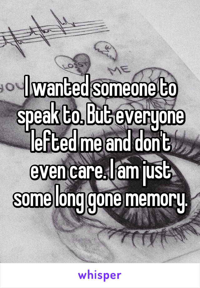 I wanted someone to speak to. But everyone lefted me and don't even care. I am just some long gone memory.