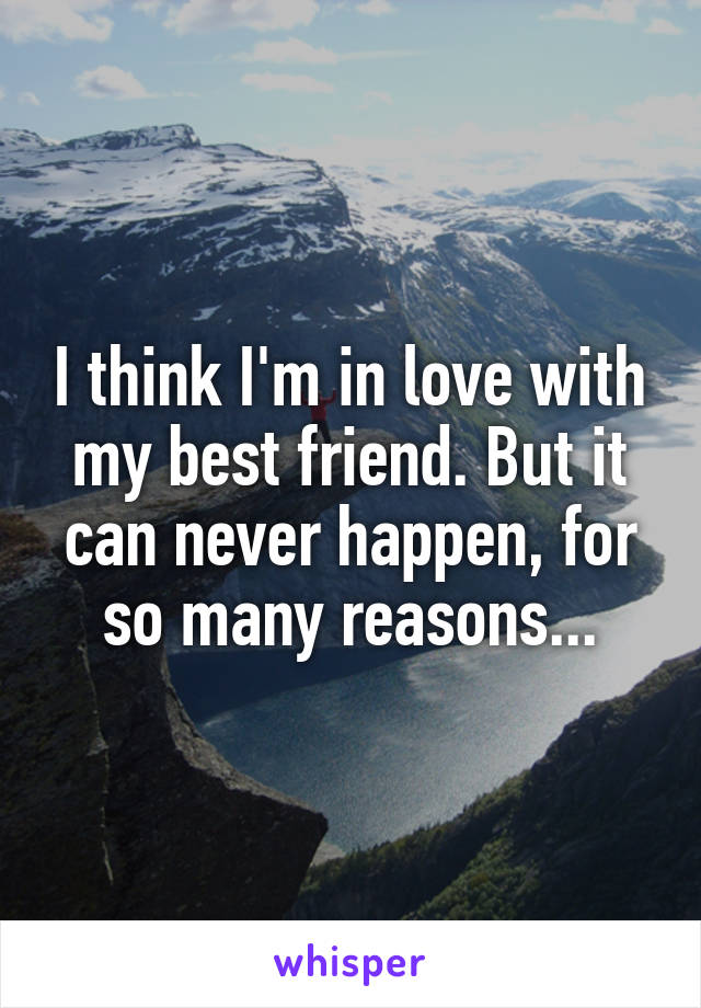 I think I'm in love with my best friend. But it can never happen, for so many reasons...