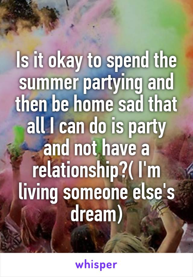 Is it okay to spend the summer partying and then be home sad that all I can do is party and not have a relationship?( I'm living someone else's dream)