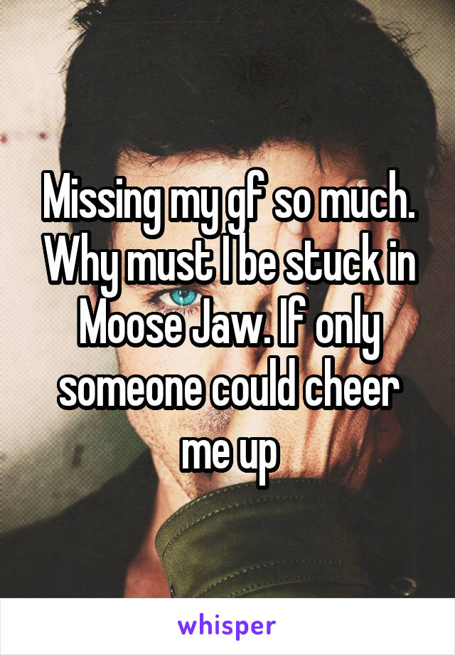 Missing my gf so much. Why must I be stuck in Moose Jaw. If only someone could cheer me up