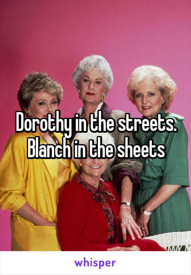 Dorothy in the streets. Blanch in the sheets