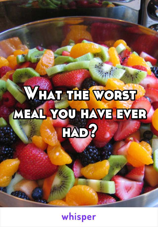 What the worst meal you have ever had?