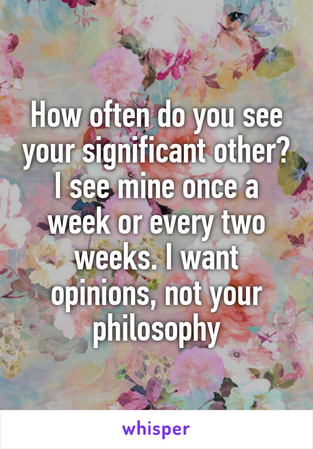 How often do you see your significant other? I see mine once a week or every two weeks. I want opinions, not your philosophy