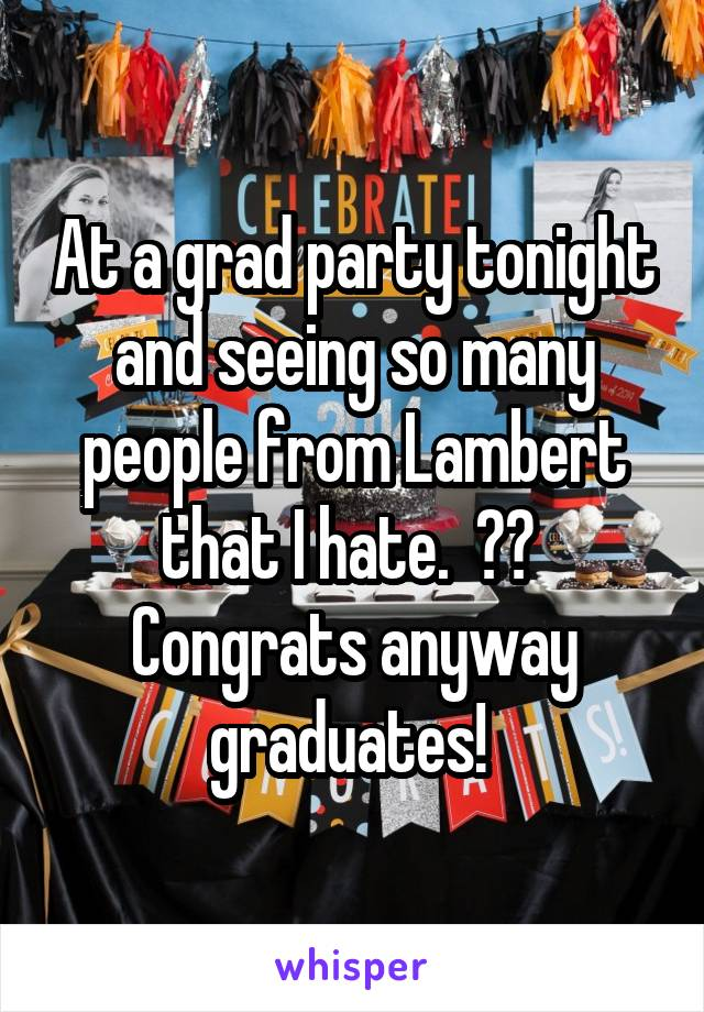 At a grad party tonight and seeing so many people from Lambert that I hate.  🍾🎉  Congrats anyway graduates!