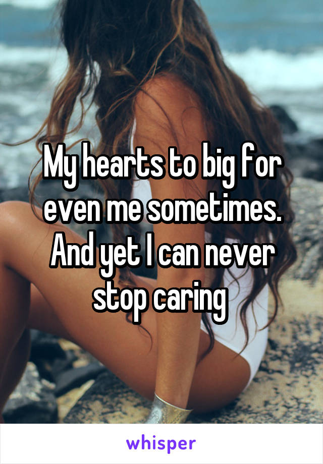 My hearts to big for even me sometimes. And yet I can never stop caring