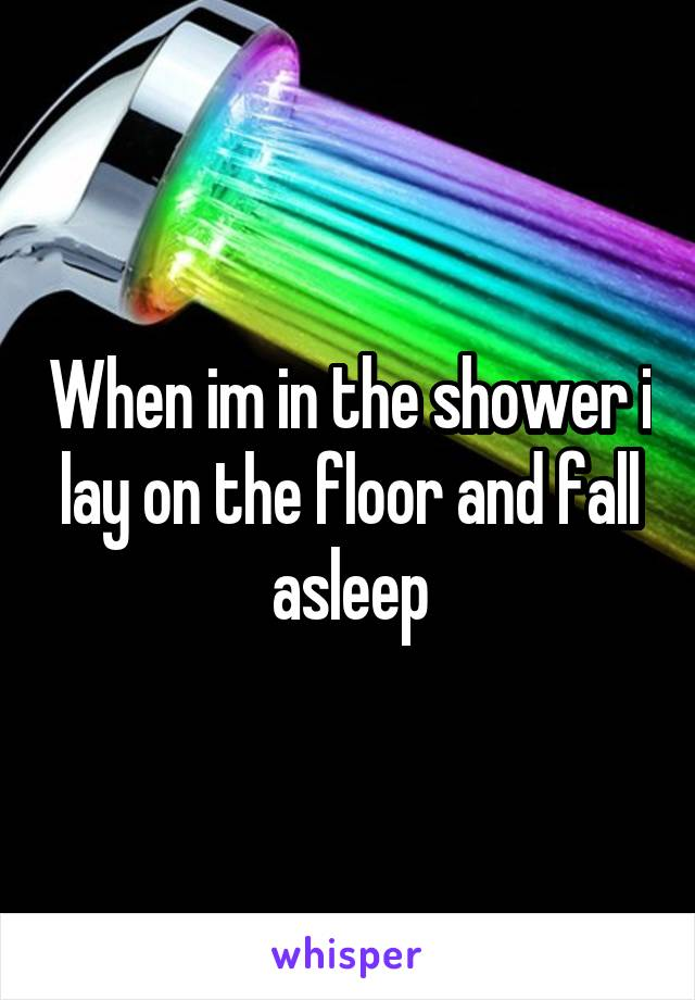 When im in the shower i lay on the floor and fall asleep