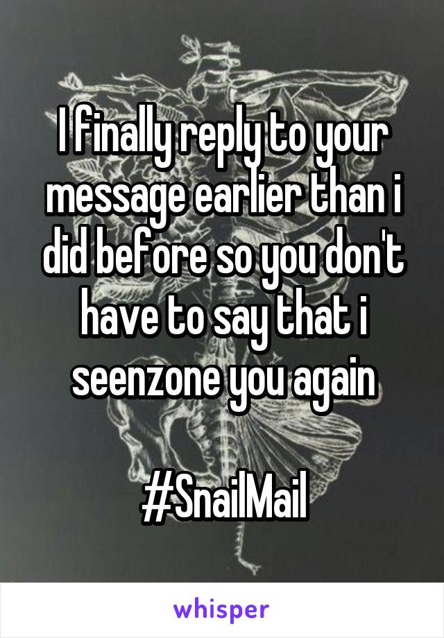 I finally reply to your message earlier than i did before so you don't have to say that i seenzone you again  #SnailMail