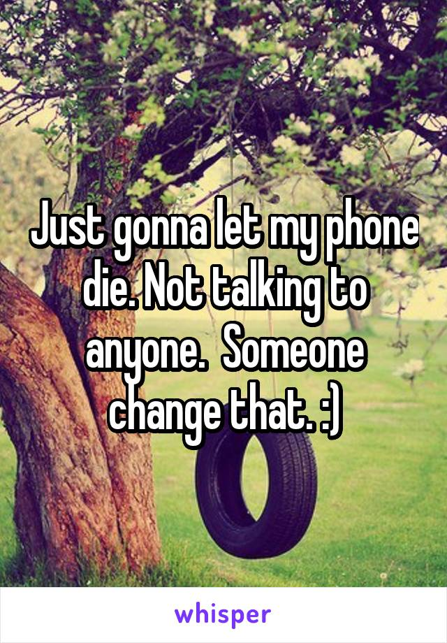 Just gonna let my phone die. Not talking to anyone.  Someone change that. :)