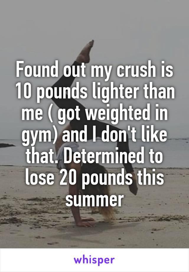 Found out my crush is 10 pounds lighter than me ( got weighted in gym) and I don't like that. Determined to lose 20 pounds this summer