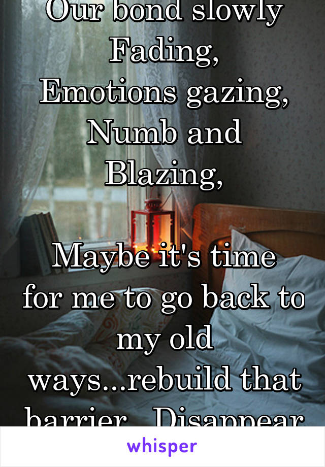 Our bond slowly Fading, Emotions gazing, Numb and Blazing,  Maybe it's time for me to go back to my old ways...rebuild that barrier.. Disappear ..
