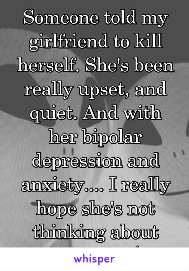 Someone told my girlfriend to kill herself. She's been really upset, and quiet. And with her bipolar depression and anxiety.... I really hope she's not thinking about doing it. :(