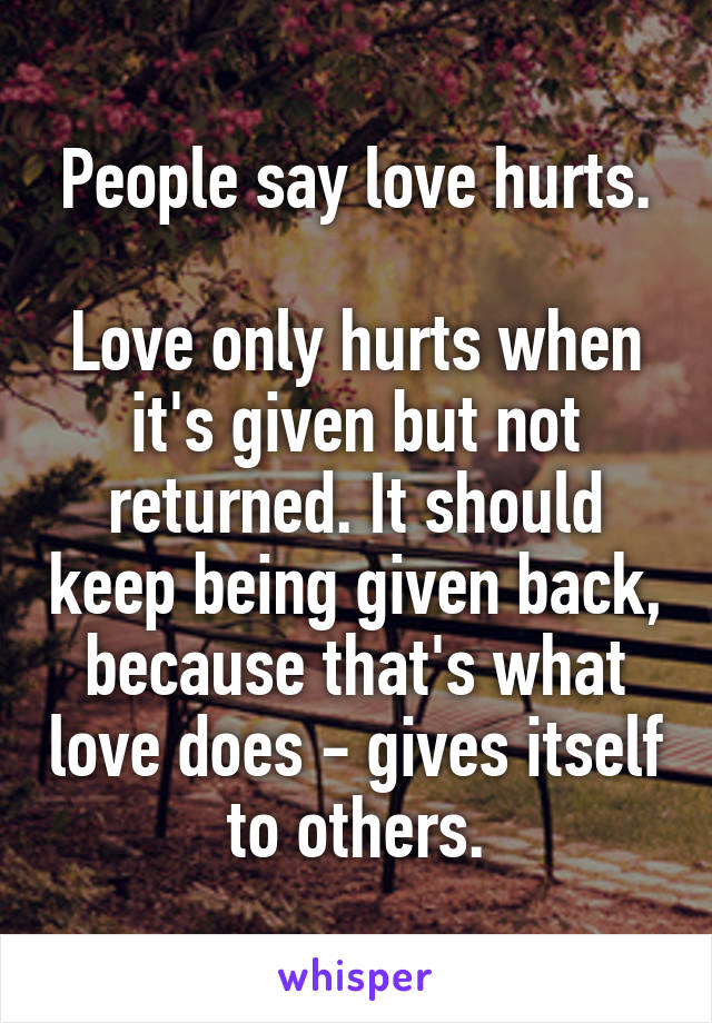 People say love hurts.  Love only hurts when it's given but not returned. It should keep being given back, because that's what love does - gives itself to others.
