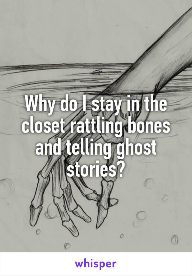 Why do I stay in the closet rattling bones and telling ghost stories?