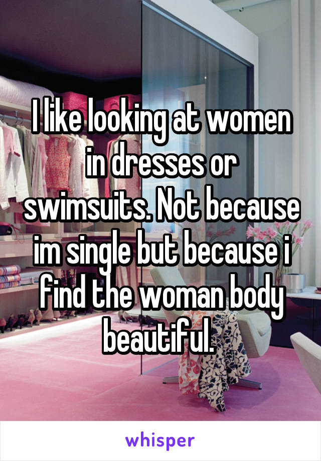I like looking at women in dresses or swimsuits. Not because im single but because i find the woman body beautiful.