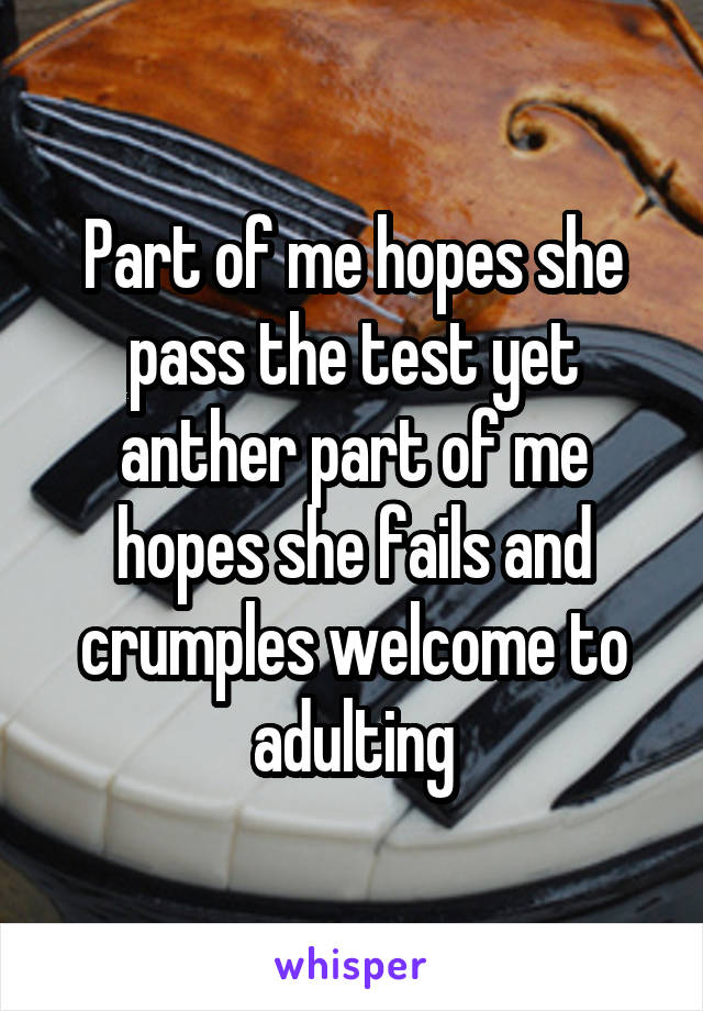 Part of me hopes she pass the test yet anther part of me hopes she fails and crumples welcome to adulting