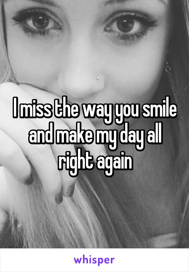 I miss the way you smile and make my day all right again