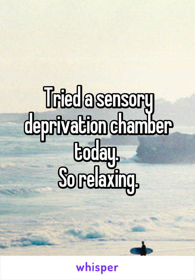 Tried a sensory deprivation chamber today.  So relaxing.