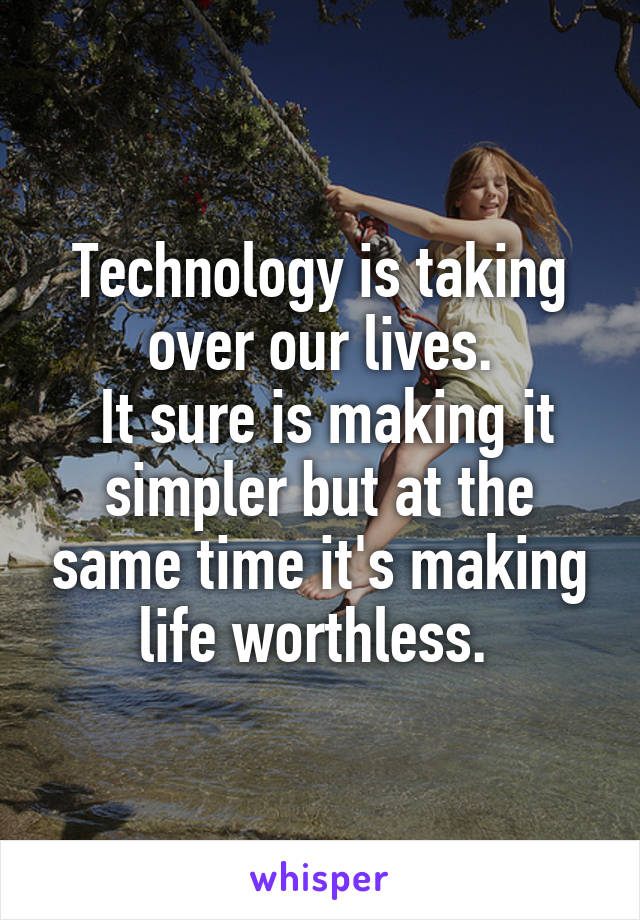 Technology is taking over our lives.  It sure is making it simpler but at the same time it's making life worthless.