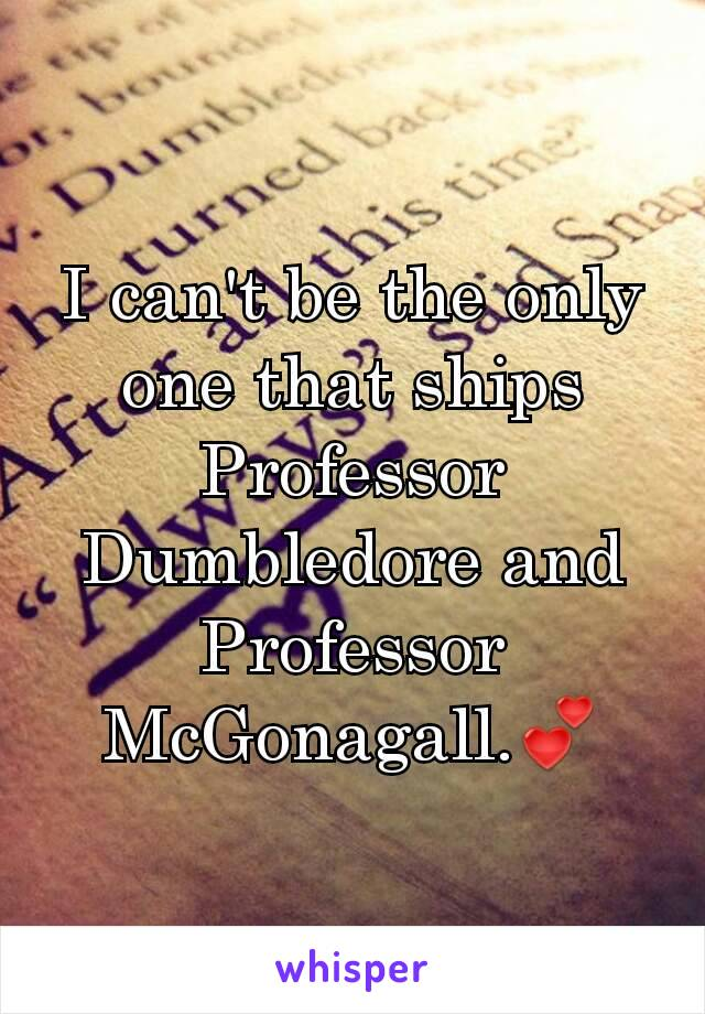 I can't be the only one that ships Professor Dumbledore and Professor McGonagall.💕