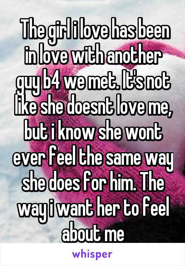 The girl i love has been in love with another guy b4 we met. It's not like she doesnt love me, but i know she wont ever feel the same way she does for him. The way i want her to feel about me