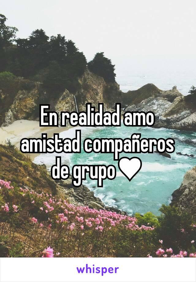 En realidad amo amistad compañeros de grupo♥
