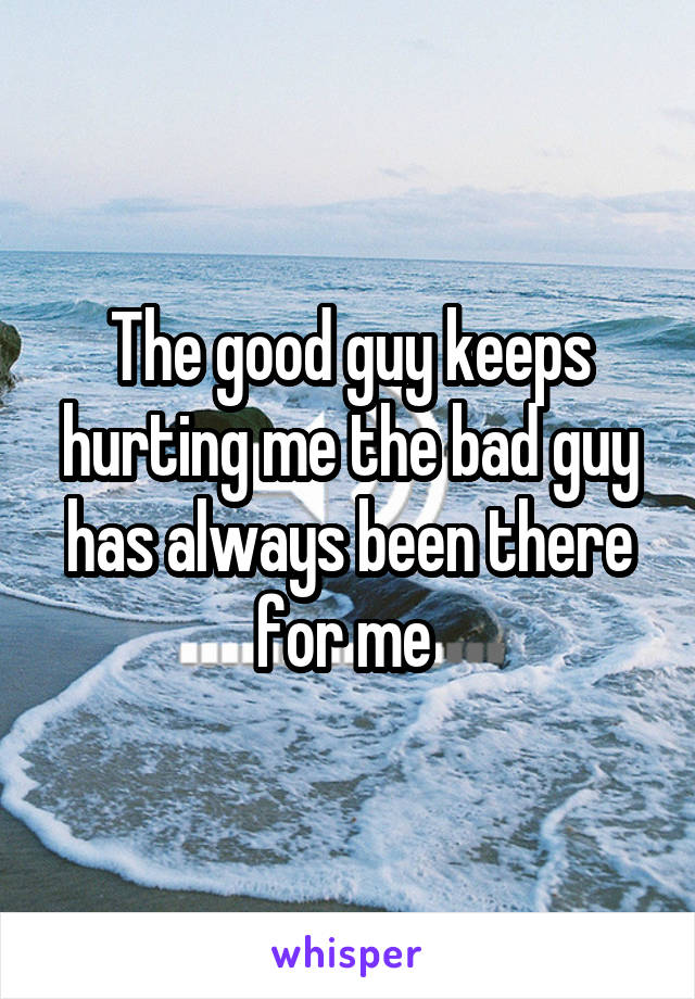 The good guy keeps hurting me the bad guy has always been there for me