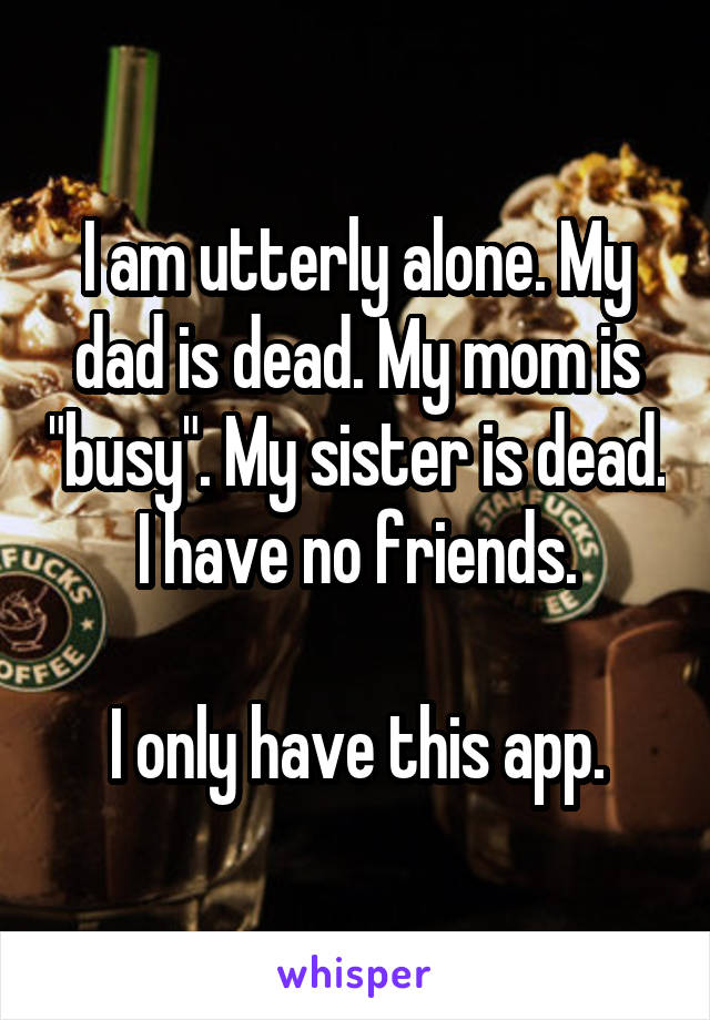 "I am utterly alone. My dad is dead. My mom is ""busy"". My sister is dead. I have no friends.  I only have this app."