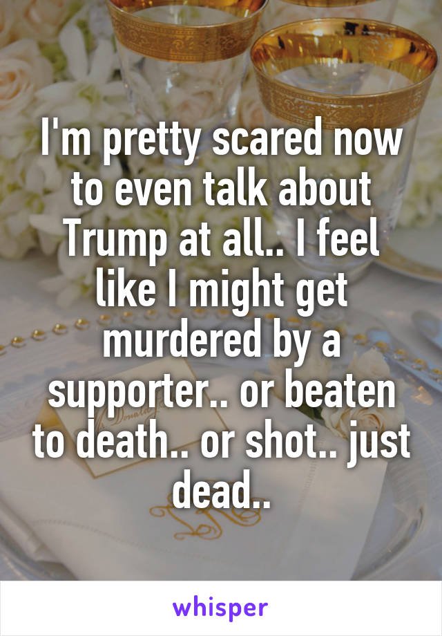 I'm pretty scared now to even talk about Trump at all.. I feel like I might get murdered by a supporter.. or beaten to death.. or shot.. just dead..