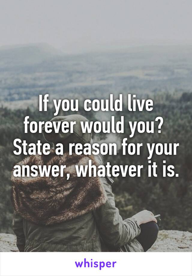 If you could live forever would you?  State a reason for your answer, whatever it is.