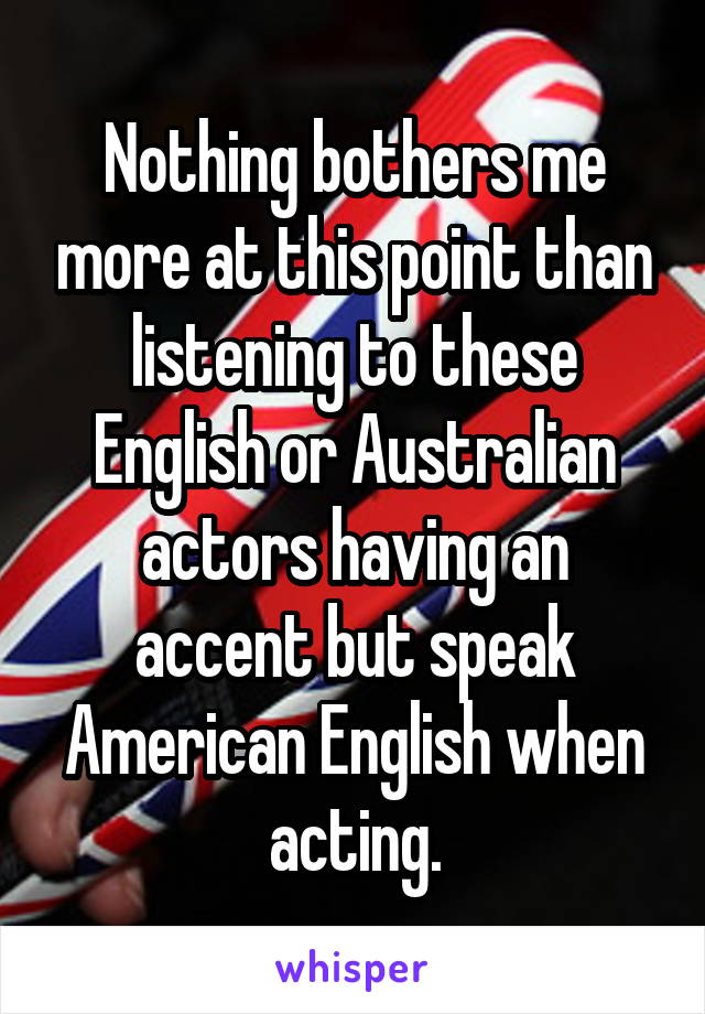 Nothing bothers me more at this point than listening to these English or Australian actors having an accent but speak American English when acting.