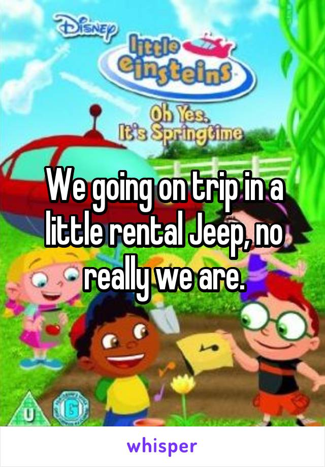 We going on trip in a little rental Jeep, no really we are.