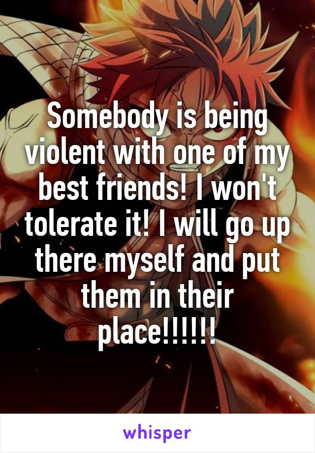 Somebody is being violent with one of my best friends! I won't tolerate it! I will go up there myself and put them in their place!!!!!!