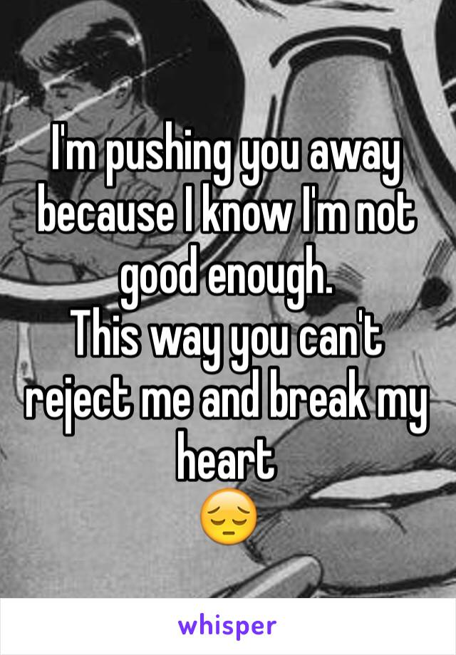 I'm pushing you away because I know I'm not good enough. This way you can't reject me and break my heart  😔
