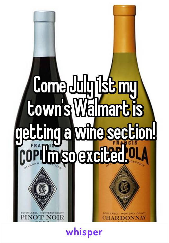 Come July 1st my town's Walmart is getting a wine section! I'm so excited.
