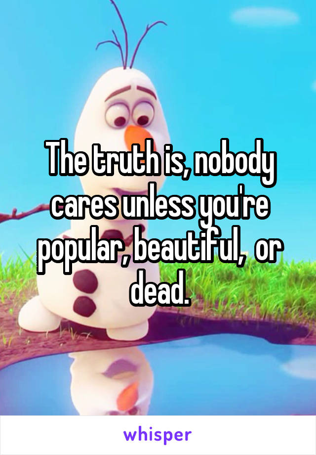 The truth is, nobody cares unless you're popular, beautiful,  or dead.