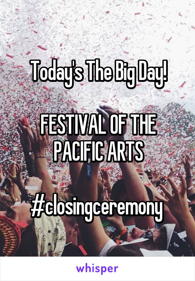 Today's The Big Day!  FESTIVAL OF THE PACIFIC ARTS  #closingceremony