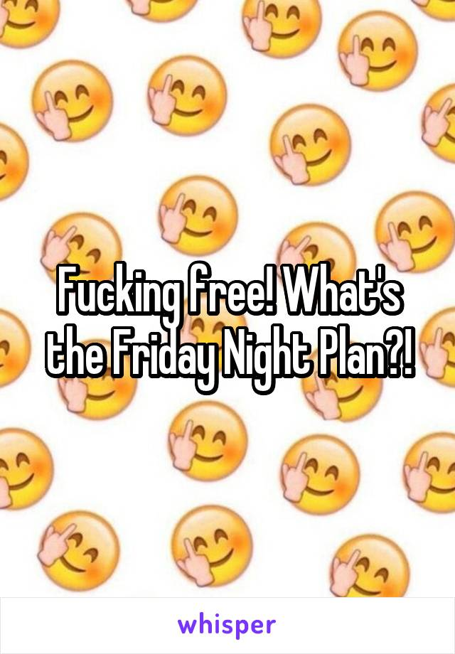 Fucking free! What's the Friday Night Plan?!