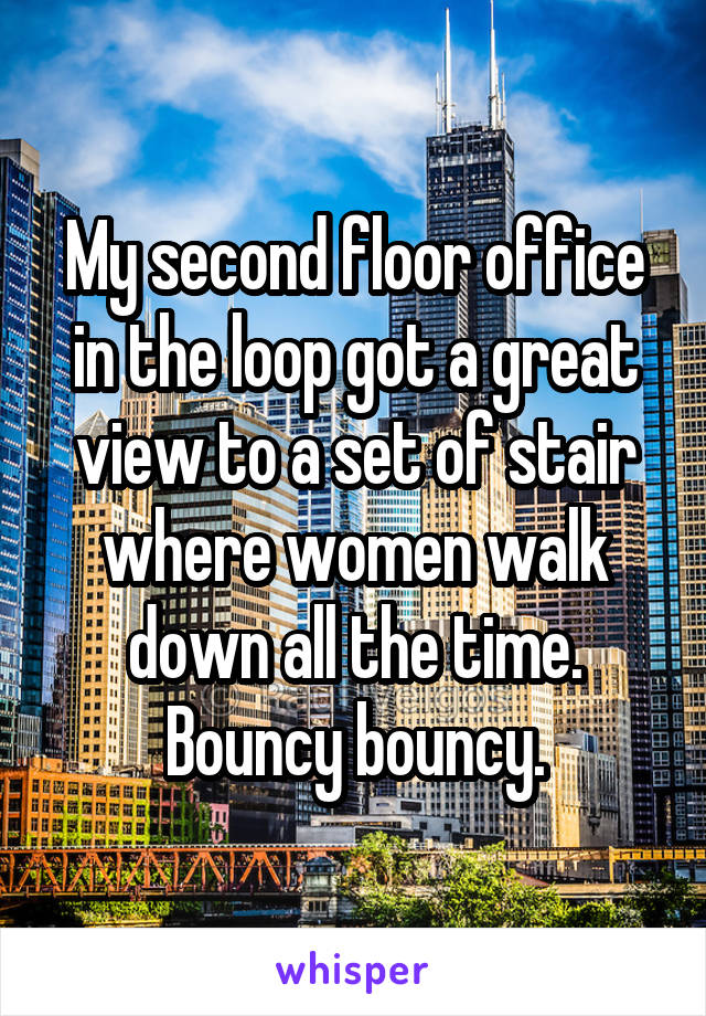 My second floor office in the loop got a great view to a set of stair where women walk down all the time. Bouncy bouncy.