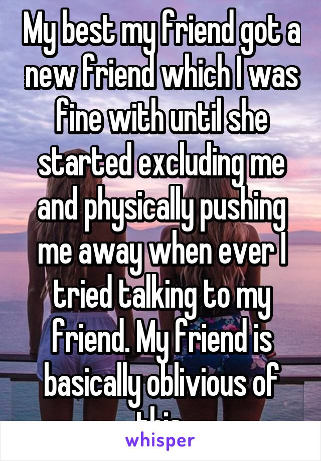 My best my friend got a new friend which I was fine with until she started excluding me and physically pushing me away when ever I tried talking to my friend. My friend is basically oblivious of this.