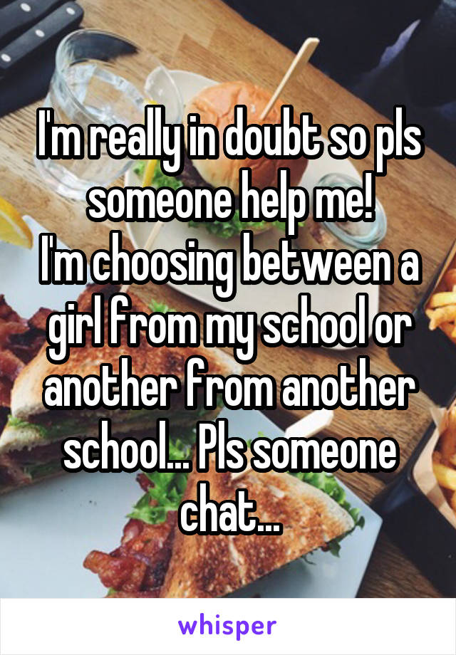 I'm really in doubt so pls someone help me! I'm choosing between a girl from my school or another from another school... Pls someone chat...