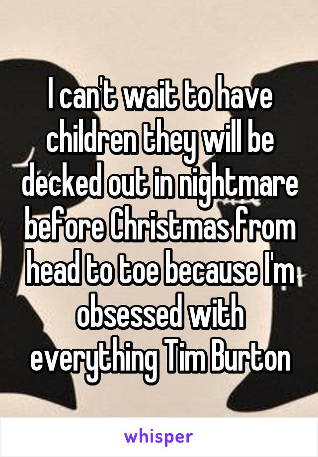 I can't wait to have children they will be decked out in nightmare before Christmas from head to toe because I'm obsessed with everything Tim Burton