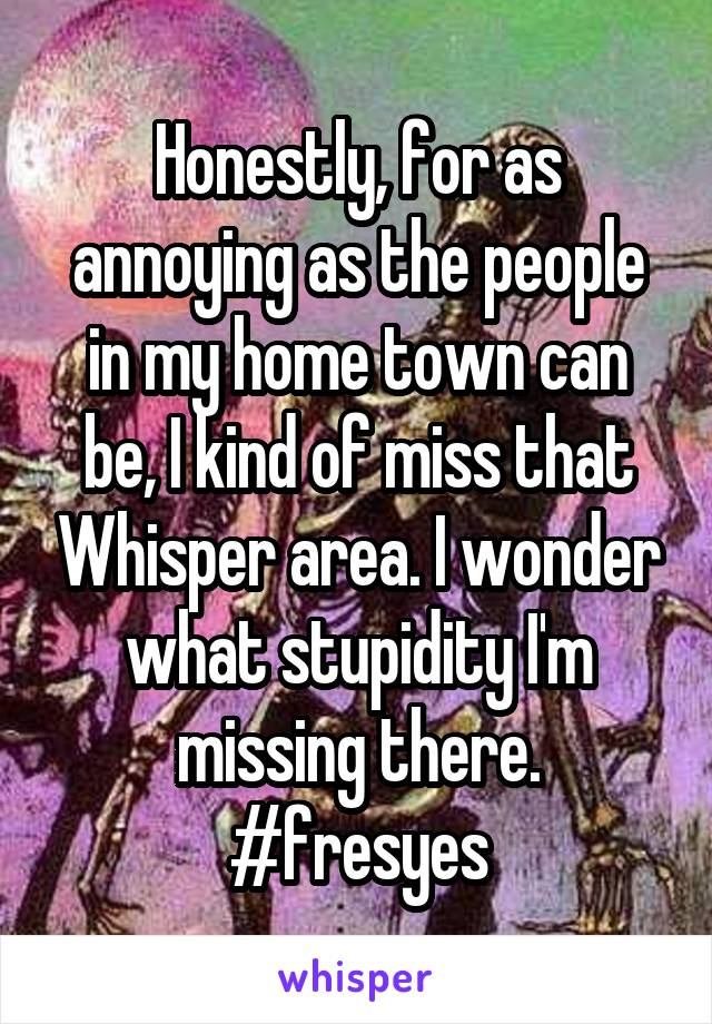 Honestly, for as annoying as the people in my home town can be, I kind of miss that Whisper area. I wonder what stupidity I'm missing there. #fresyes