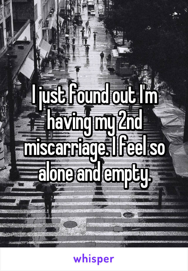 I just found out I'm having my 2nd miscarriage. I feel so alone and empty.