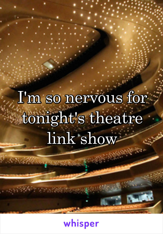 I'm so nervous for tonight's theatre link show