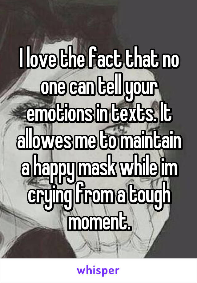 I love the fact that no one can tell your emotions in texts. It allowes me to maintain a happy mask while im crying from a tough moment.