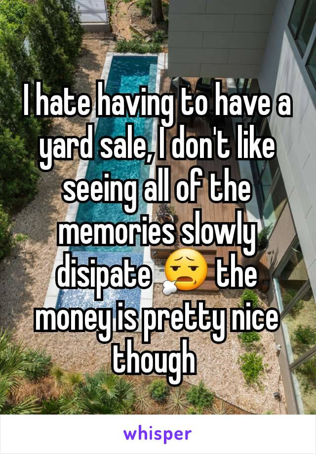 I hate having to have a yard sale, I don't like seeing all of the memories slowly disipate 😧 the money is pretty nice though