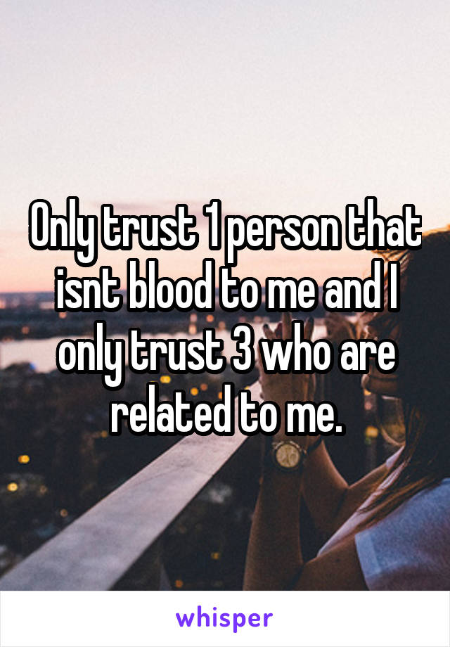 Only trust 1 person that isnt blood to me and I only trust 3 who are related to me.