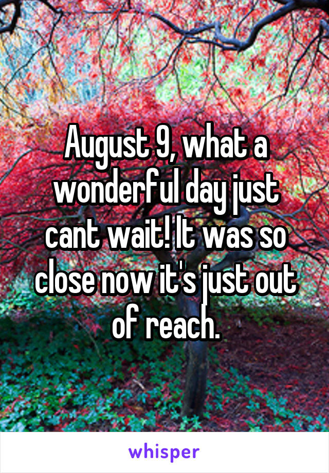 August 9, what a wonderful day just cant wait! It was so close now it's just out of reach.