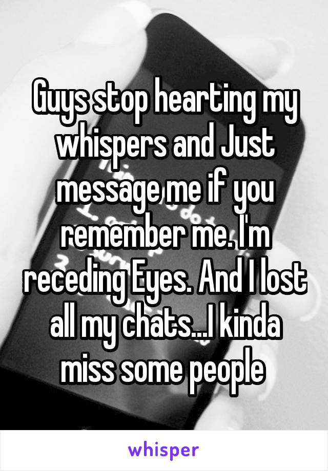 Guys stop hearting my whispers and Just message me if you remember me. I'm receding Eyes. And I lost all my chats...I kinda miss some people